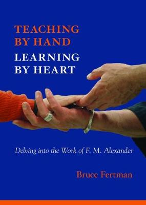 Teaching by Hand, Learning by Heart: Delving into the Work of F. M. Alexander (Paperback)