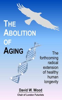 The Abolition of Aging: The Forthcoming Radical Extension of Healthy Human Longevity (Paperback)