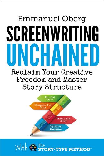 Screenwriting Unchained: Reclaim Your Creative Freedom and Master Story Structure - With The Story-Type Method 1 (Hardback)