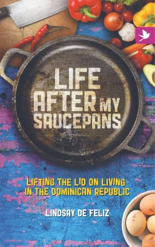 Life After My Saucepans: Lifting the Lid on Life in the Dominican Republic (Paperback)