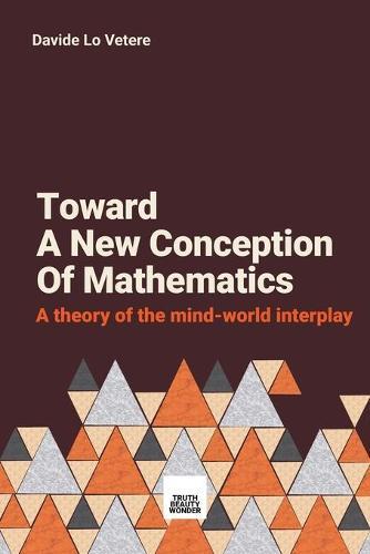 Toward a New Concept of Mathematics: A Study on the Mind-World Interplay Called Mathematics (Paperback)