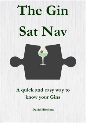 The Gin Sat Nav: A quick and easy way to know your Gins - The Sat Nav series 1 (Paperback)
