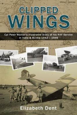 Clipped Wings: Illustrated Diary of My RAF Service in India & Burma 1942-1946 by CPL Peter Walker (Hardback)