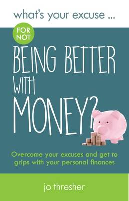 What's Your Excuse for not Being Better With Money?: Overcome your excuses and get to grips with your personal finances - What's Your Excuse? 6 (Paperback)