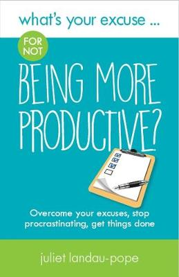 What's Your Excuse for not Being More Productive?: Overcome your excuses, stop procrastinating, get things done - What's Your Excuse? 7 (Paperback)