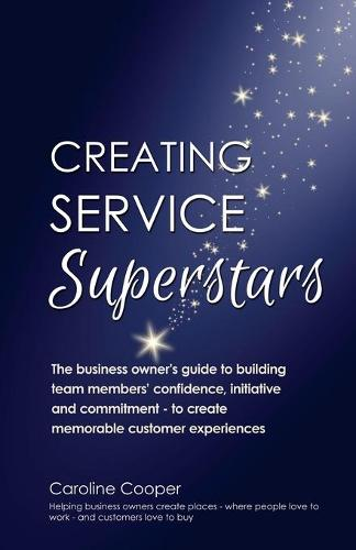 Creating Service Superstars: A Manager's Guide to Building Your Team's Confidence, Initiative and Commitment to Creating a Memorable Customer Experience (Paperback)