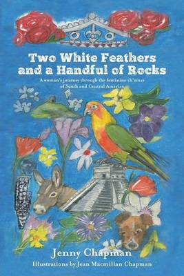 Two White Feathers and a Handful of Rocks: A Woman's Journey Through the Feminine Ch'amas of South and Central America (Paperback)