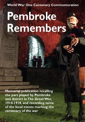 World War One Centenary Commemoration Pembroke Remembers: Memorial publication recalling the part played by Pembroke and district in the Great War 1914-1918, and recording some of the local events marking the Centenary of the War (Paperback)
