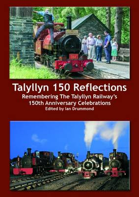 Talyllyn 150 Reflections: Remembering the Talyllyn Railway's 150th Anniversary Celebrations (Paperback)