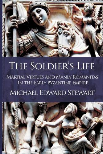 The Soldier's Life: Martial Virtues and Manly Romanitas in the Early Byzantine Empire - Romanitas 1 (Paperback)