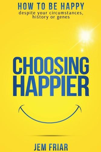 Choosing Happier: How to be Happy Despite Your Circumstances, History or Genes - The Practical Happiness Series 1 (Paperback)