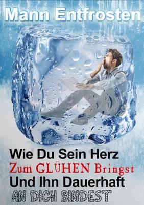 Mann Entfrosten: Wie du Sein Herz zum Gluhen Bringst, So Dass Er Sich Dauerhaft an Dich Bindet 2016 (Paperback)