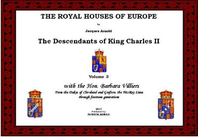 The Royal Houses of Europe: The Descendants of King Charles II: With the Hon. Barbara Villiers. From the Dukes of Cleveland and Grafton, the FitzRoy Linesm the Dukes of Cleveland and Grafton, the Fitzroy Lines Volume 3 - The Royal Houses of Europe (Spiral bound)