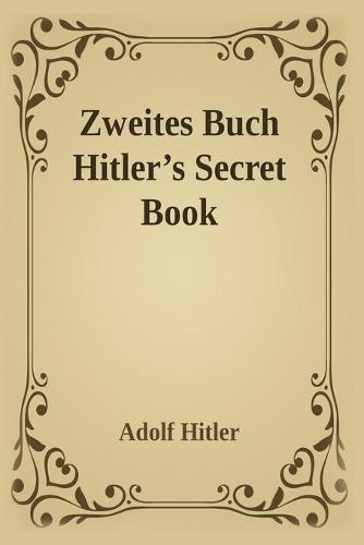 Zweite Zweites Buch (Hitler's Secret Book): Adolf Hitler's Sequel to Mein Kamph (Paperback)