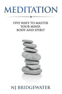 Meditation: Five Ways to Master your Mind, Body and Spirit - Five Ways to Be (Paperback)