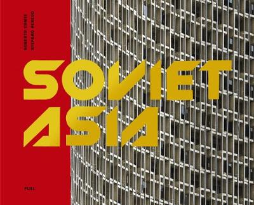 Soviet Asia: Soviet Modernist Architecture in Central Asia (Hardback)