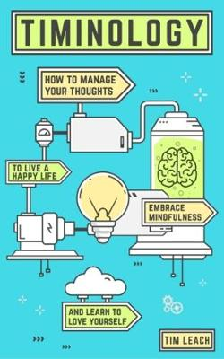 Timinology: How To Manage Your Thoughts, Live a Happy Life, Embrace Mindfulness and Learn to Love Yourself (Paperback)
