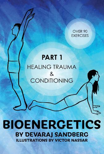 Bioenergetics: Part 1: Healing Trauma & Conditioning - Bioenergetics with Devaraj 1 (Paperback)