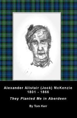 Alexander Alistair (Jock) McKenzie 1801-1866: They Planted Me In Aberdeen (Paperback)