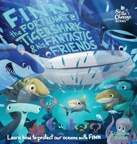 Finn the Fortunate Tiger Shark and His Fantastic Friends: Learn How to Protect Our Oceans with Finn - Be the Change Books 1 (Hardback)