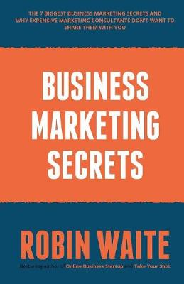 Business Marketing Secrets: The 7 Biggest Business Marketing Secrets and Why Expensive Marketing Consultants Don't Want to Share Them with You (Paperback)