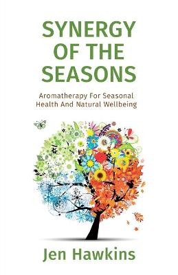 Synergy of the Seasons: Aromatherapy for Seasonal Health and Natural Wellbeing (Paperback)