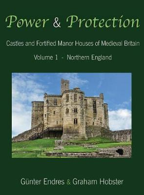 Power and Protection: Castles and Fortified Manor Houses of Medieval Britain - Volume 1 - Northern England - Power and Protection 1 (Hardback)