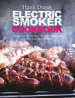 Electric Smoker Cookbook: Electric Smoker Recipes, Tips, and Techniques to Smoke Meat Like a Pitmaster (Hardback)
