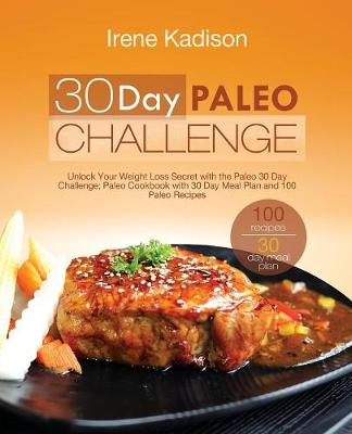 30 Day Paleo Challenge: Unlock Your Weight Loss Secret with the Paleo 30 Day Challenge; Paleo Cookbook with 30 Day Meal Plan and 100 Paleo Recipes (Paperback)