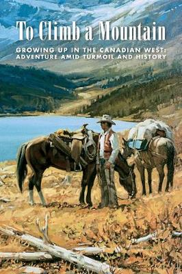 To Climb a Mountain: Growing Up in the Canadian West: Adventure Amid Turmoil and History (Paperback)