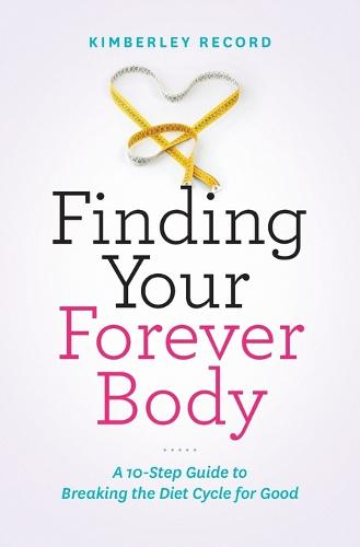 Finding Your Forever Body: A 10-Step Guide to Breaking the Diet Cycle for Good (Paperback)