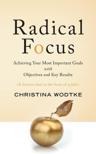 Radical Focus: Achieving Your Most Important Goals with Objectives and Key Results (Paperback)
