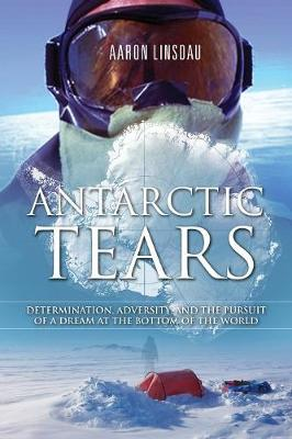 Antarctic Tears: Determination, Adversity, and the Pursuit of a Dream at the Bottom of the World (Paperback)