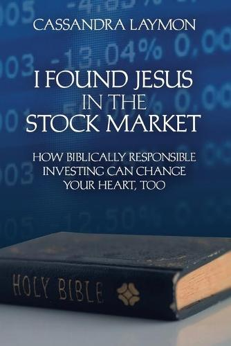 I Found Jesus in the Stock Market How Biblically Responsible Investing Can Change Your Heart, Too (Paperback)