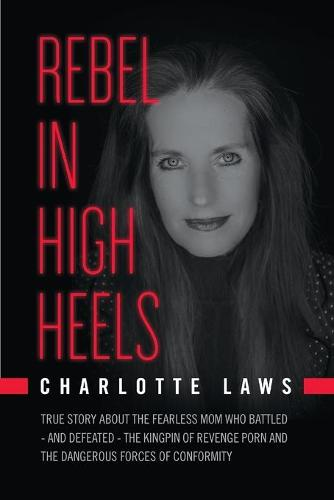 Rebel in High Heels: True Story about the Fearless Mom Who Battled-And Defeated-The Kingpin of Revenge Porn and the Dangerous Forces of Conformity (Paperback)