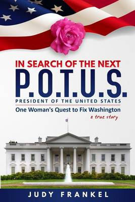 In Search of the Next P.O.T.U.S.: One Woman's Quest to Fix Washington, a True Story - In Search of a Popular America 1 (Paperback)