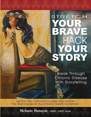 Stretch Your Brave, Hack Your Story: Break Through Chronic Disease with Storytelling (Paperback)