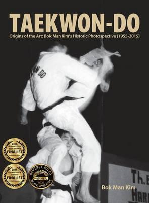 Taekwon-Do: Origins of the Art: BOK Man Kim's Historic Photospective (1955-2015) (Hardback)