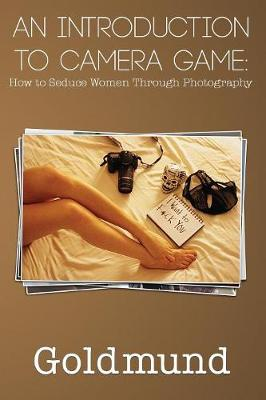 An Introduction to Camera Game: How to Seduce Women Through Photography (Paperback)