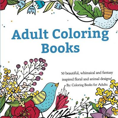 Adult Coloring Books: A Coloring Book for Adults Featuring 50 Whimsical and Fantasy Inspired Images of Flowers, Floral Designs, and Animals. (Paperback)