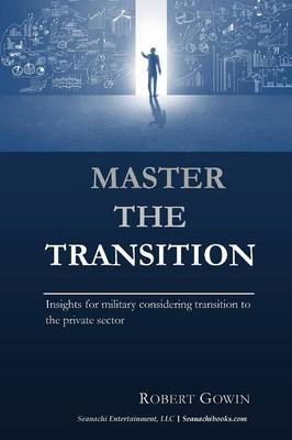 Master the Transition, Insights for Military Considering Transition to the Private Sector (Paperback)