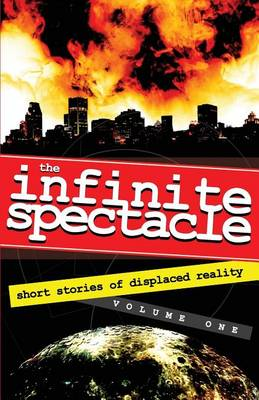 The Infinite Spectacle: Short Stories of Displaced Reality (Paperback)
