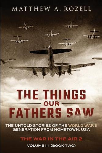 The Things Our Fathers Saw - Vol. 3, The War In The Air Book Two: The Untold Stories of the World War II Generation from Hometown, USA - Things Our Fathers Saw 3 (Paperback)