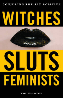 Witches, Sluts, Feminists: Conjuring the Sex Positive (Paperback)