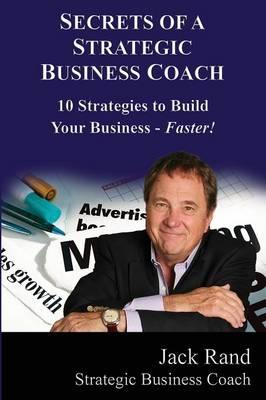 Secrets of a Strategic Business Coach: 10 Strategies to Build Your Business -- Faster! - Secrets of a Strategic Business Coach 1 (Paperback)