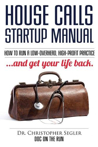 House Calls Startup Manual: How to Run a Low-Overhead, High-Profit Practice and Get Your Life Back (Paperback)