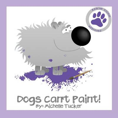 Dogs Can't Paint!: Paint Nite Gone Haywire - Rescue Animal Approved 1 (Paperback)