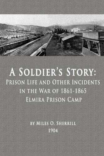 A Soldier's Story: Prison Life and Other Incidents in the War of 1861-1865 - Elmira Prison Camp (Paperback)