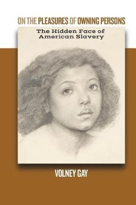On The Pleasures of Owning Persons: The Hidden Face of American Slavery: (Paperback)