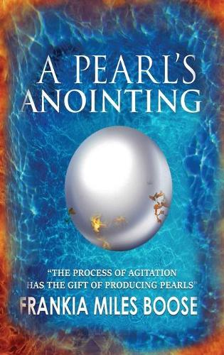 A Pearl's Anointing: The Process of Agitation Has the Gift of Producing Pearls (Hardback)